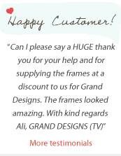 """Can I please say a HUGE thank you for your help and for supplying the frames at a discount to us for Grand Designs. The frames looked amazing. With kind regards Ali, GRAND DESIGNS (TV)"